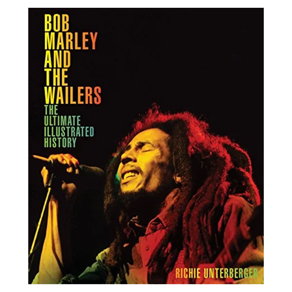 BOB MARLEY AND THE WAILERS: THE ULTIMATE ILLUSTRATED HISTORY